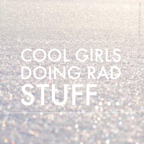 Cool Girls, Doing Rad Stuff